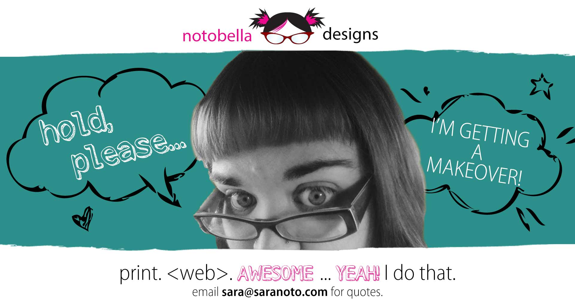 hold, please...i'm getting a make over! print. web. awesome. yeah, I do that. email sara@saranoto.com for a quote.